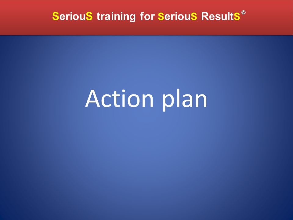 SeriouS training for S eriou S Result S SeriouS training for S eriou S Result S © Action plan