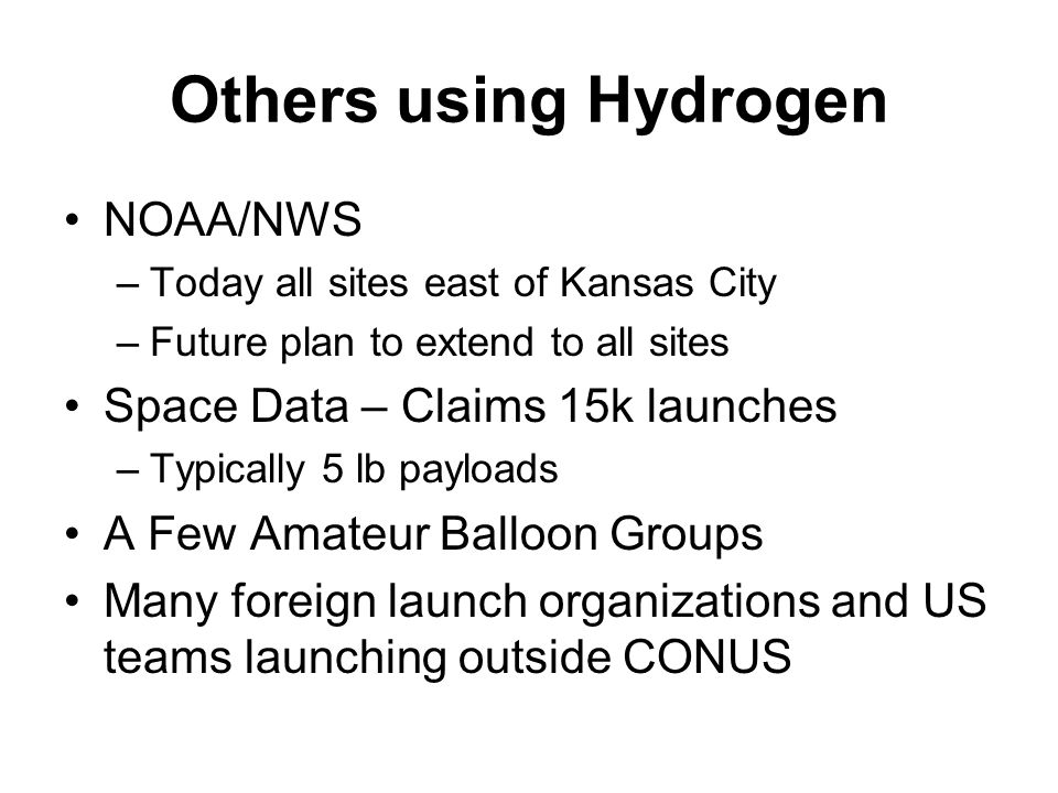 Others using Hydrogen NOAA/NWS –Today all sites east of Kansas City –Future plan to extend to all sites Space Data – Claims 15k launches –Typically 5 lb payloads A Few Amateur Balloon Groups Many foreign launch organizations and US teams launching outside CONUS