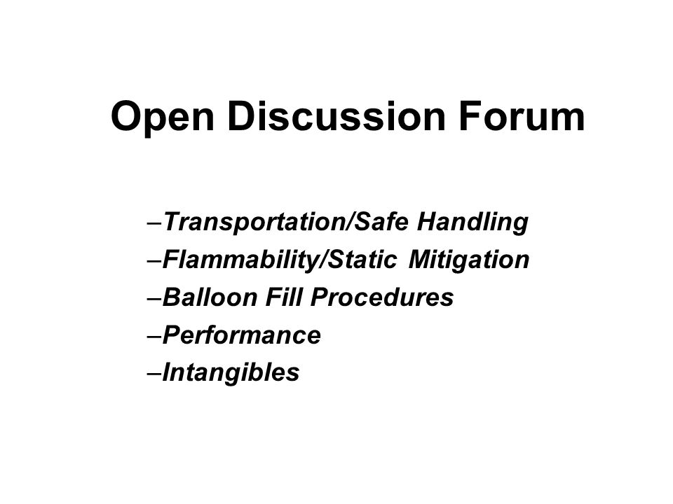 Open Discussion Forum –Transportation/Safe Handling –Flammability/Static Mitigation –Balloon Fill Procedures –Performance –Intangibles