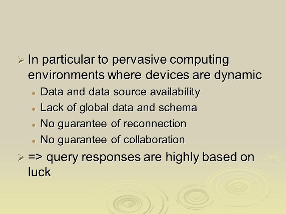 In particular to pervasive computing environments where devices are dynamic In particular to pervasive computing environments where devices are dynamic Data and data source availability Data and data source availability Lack of global data and schema Lack of global data and schema No guarantee of reconnection No guarantee of reconnection No guarantee of collaboration No guarantee of collaboration => query responses are highly based on luck => query responses are highly based on luck