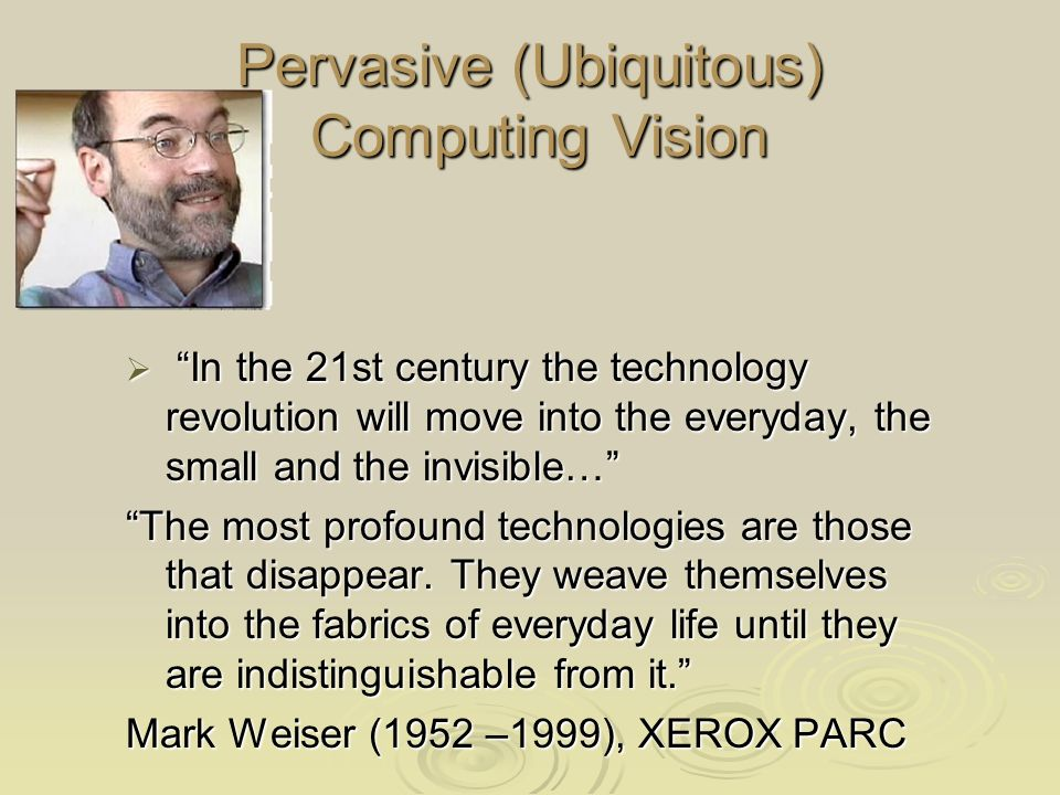 Pervasive (Ubiquitous) Computing Vision In the 21st century the technology revolution will move into the everyday, the small and the invisible… In the 21st century the technology revolution will move into the everyday, the small and the invisible… The most profound technologies are those that disappear.