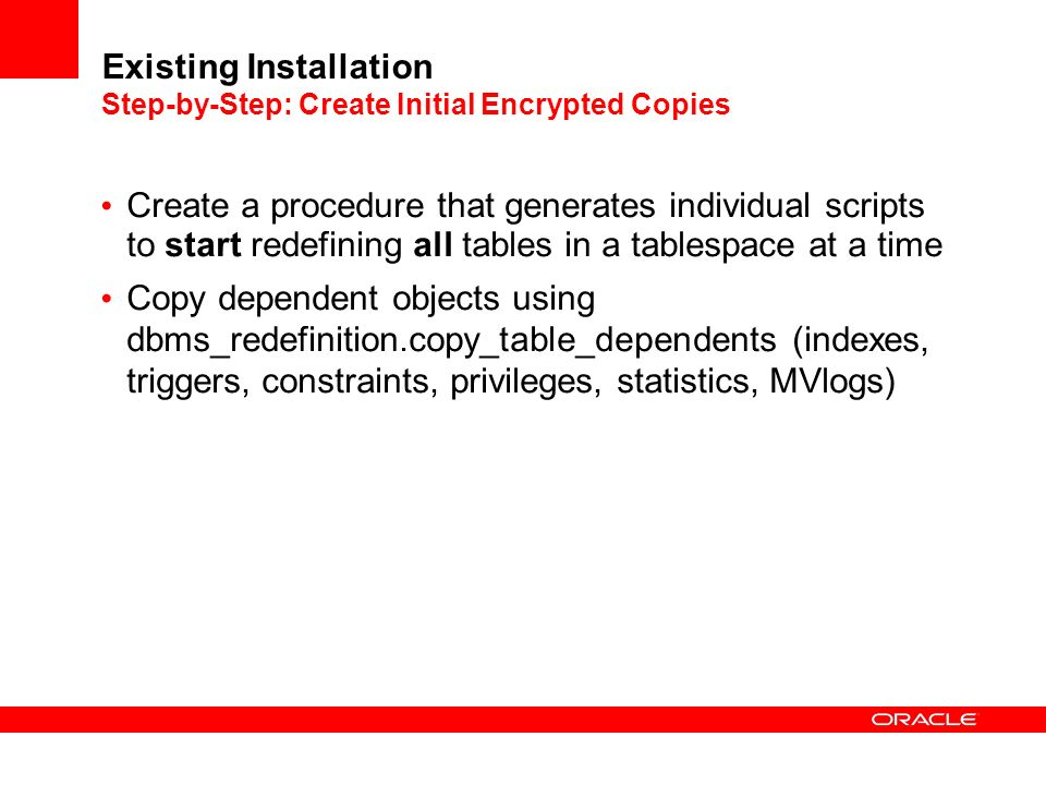 Existing Installation Step-by-Step: Create Initial Encrypted Copies Create a procedure that generates individual scripts to start redefining all tables in a tablespace at a time Copy dependent objects using dbms_redefinition.copy_table_dependents (indexes, triggers, constraints, privileges, statistics, MVlogs)