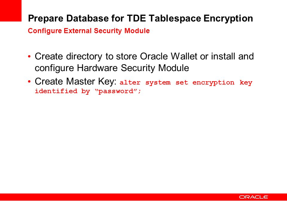 Prepare Database for TDE Tablespace Encryption Configure External Security Module Create directory to store Oracle Wallet or install and configure Hardware Security Module Create Master Key: alter system set encryption key identified by password;