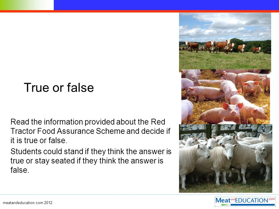 meatandeducation.com 2012 True or false Read the information provided about the Red Tractor Food Assurance Scheme and decide if it is true or false.
