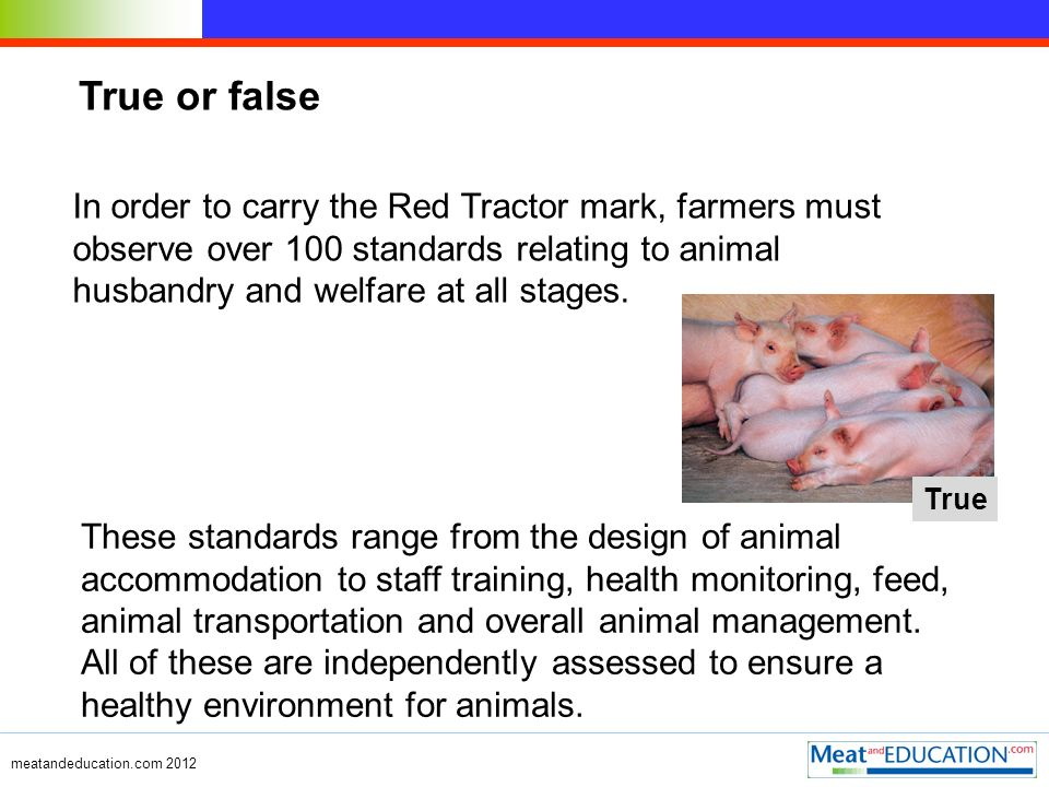 True or false In order to carry the Red Tractor mark, farmers must observe over 100 standards relating to animal husbandry and welfare at all stages.