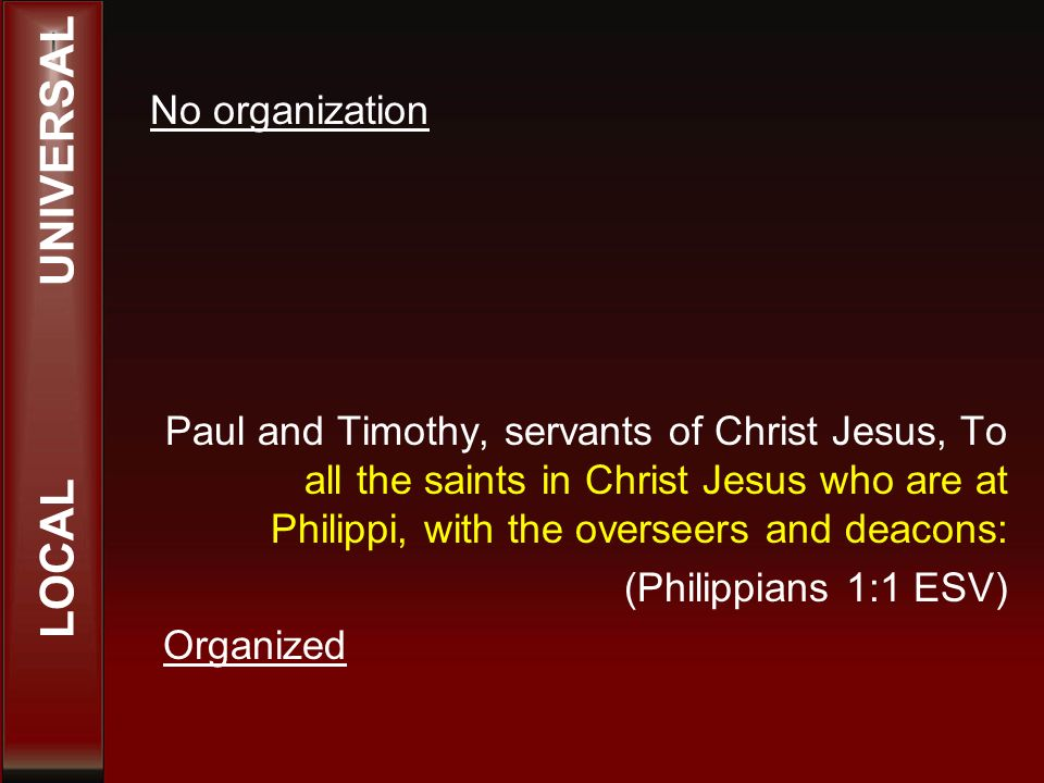 Paul and Timothy, servants of Christ Jesus, To all the saints in Christ Jesus who are at Philippi, with the overseers and deacons: (Philippians 1:1 ESV) Organized LOCAL UNIVERSAL No organization