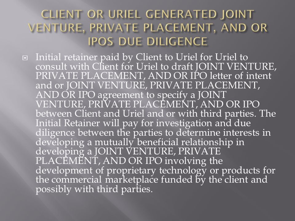 Initial retainer paid by Client to Uriel for Uriel to consult with Client for Uriel to draft JOINT VENTURE, PRIVATE PLACEMENT, AND OR IPO letter of intent and or JOINT VENTURE, PRIVATE PLACEMENT, AND OR IPO agreement to specify a JOINT VENTURE, PRIVATE PLACEMENT, AND OR IPO between Client and Uriel and or with third parties.