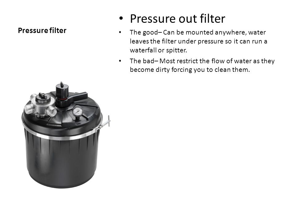 Pressure filter Pressure out filter The good– Can be mounted anywhere, water leaves the filter under pressure so it can run a waterfall or spitter.