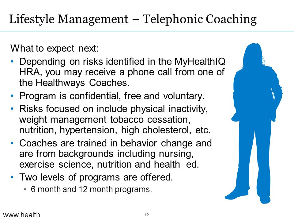 www.health ways.com Lifestyle Management – Telephonic Coaching What to expect next: Depending on risks identified in the MyHealthIQ HRA, you may receive a phone call from one of the Healthways Coaches.