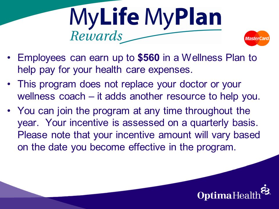 Employees can earn up to $560 in a Wellness Plan to help pay for your health care expenses.