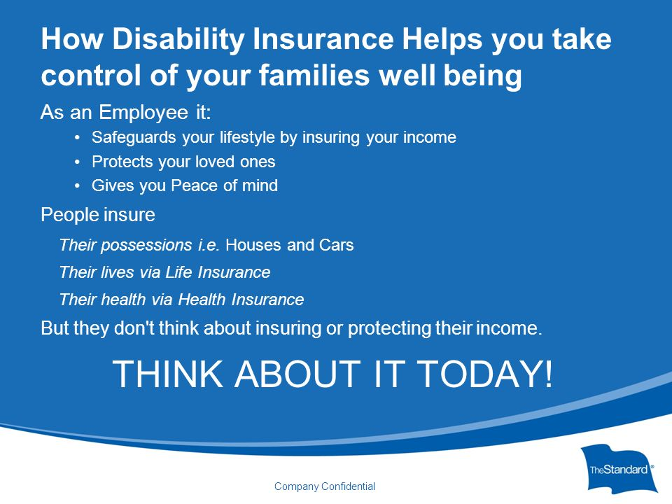 © 2010 Standard Insurance Company Company Confidential How Disability Insurance Helps you take control of your families well being As an Employee it: Safeguards your lifestyle by insuring your income Protects your loved ones Gives you Peace of mind People insure Their possessions i.e.