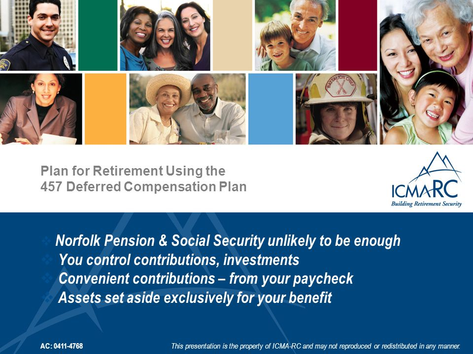 Plan for Retirement Using the 457 Deferred Compensation Plan AC: 0411-4768 This presentation is the property of ICMA-RC and may not reproduced or redistributed in any manner.