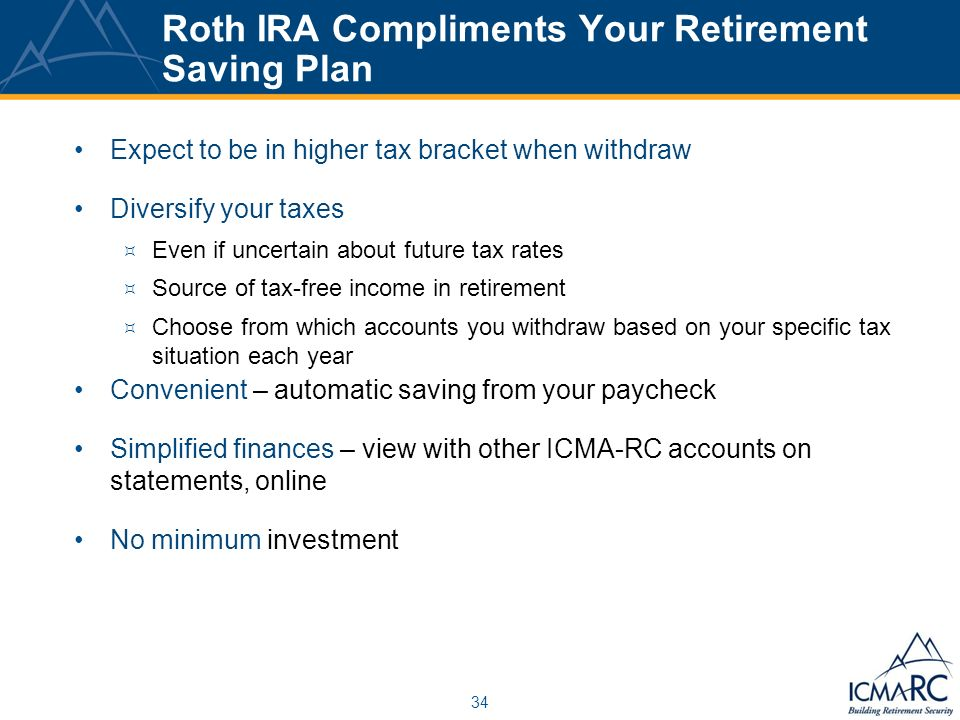 34 Roth IRA Compliments Your Retirement Saving Plan Expect to be in higher tax bracket when withdraw Diversify your taxes Even if uncertain about future tax rates Source of tax-free income in retirement Choose from which accounts you withdraw based on your specific tax situation each year Convenient – automatic saving from your paycheck Simplified finances – view with other ICMA-RC accounts on statements, online No minimum investment