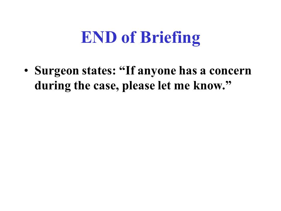 END of Briefing Surgeon states: If anyone has a concern during the case, please let me know.