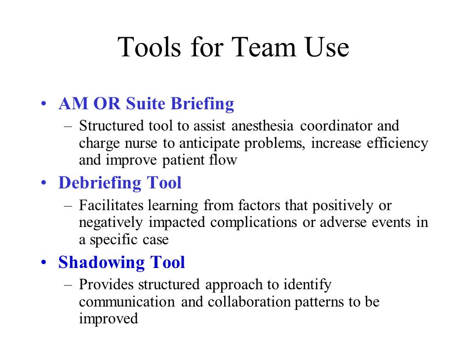 Tools for Team Use AM OR Suite Briefing –Structured tool to assist anesthesia coordinator and charge nurse to anticipate problems, increase efficiency and improve patient flow Debriefing Tool –Facilitates learning from factors that positively or negatively impacted complications or adverse events in a specific case Shadowing Tool –Provides structured approach to identify communication and collaboration patterns to be improved