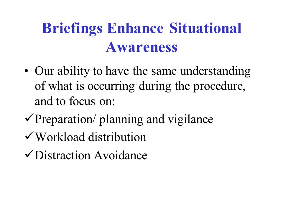Briefings Enhance Situational Awareness Our ability to have the same understanding of what is occurring during the procedure, and to focus on: Preparation/ planning and vigilance Workload distribution Distraction Avoidance