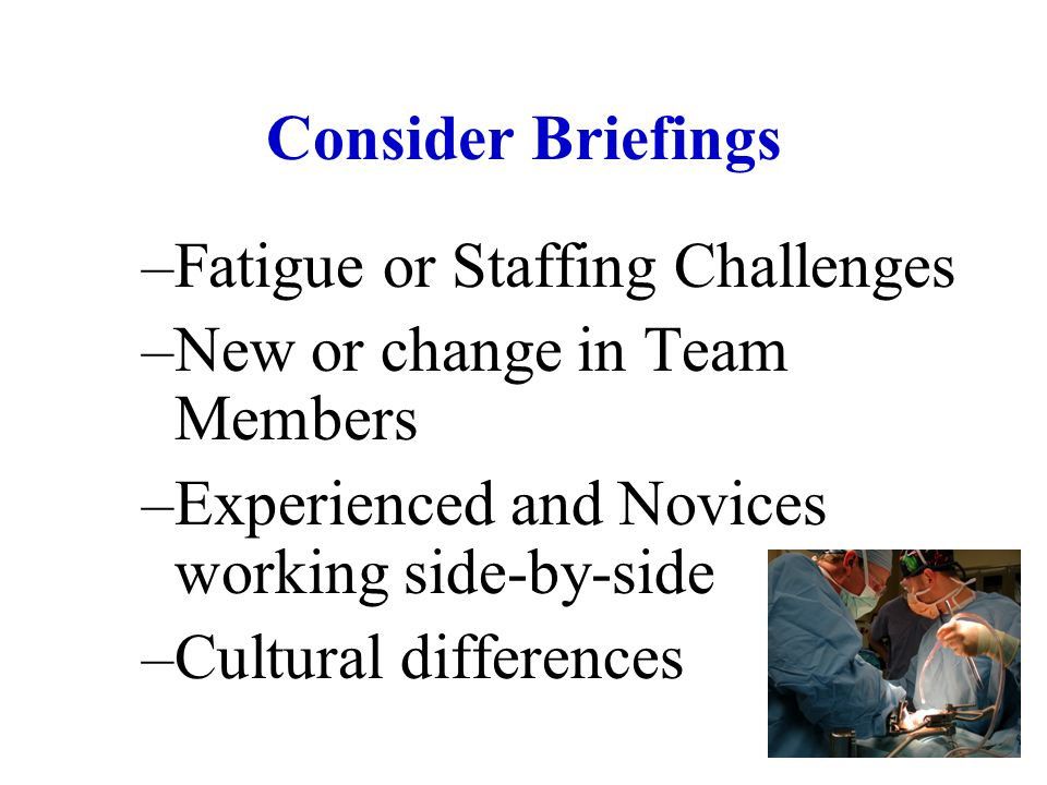 Consider Briefings –Fatigue or Staffing Challenges –New or change in Team Members –Experienced and Novices working side-by-side –Cultural differences