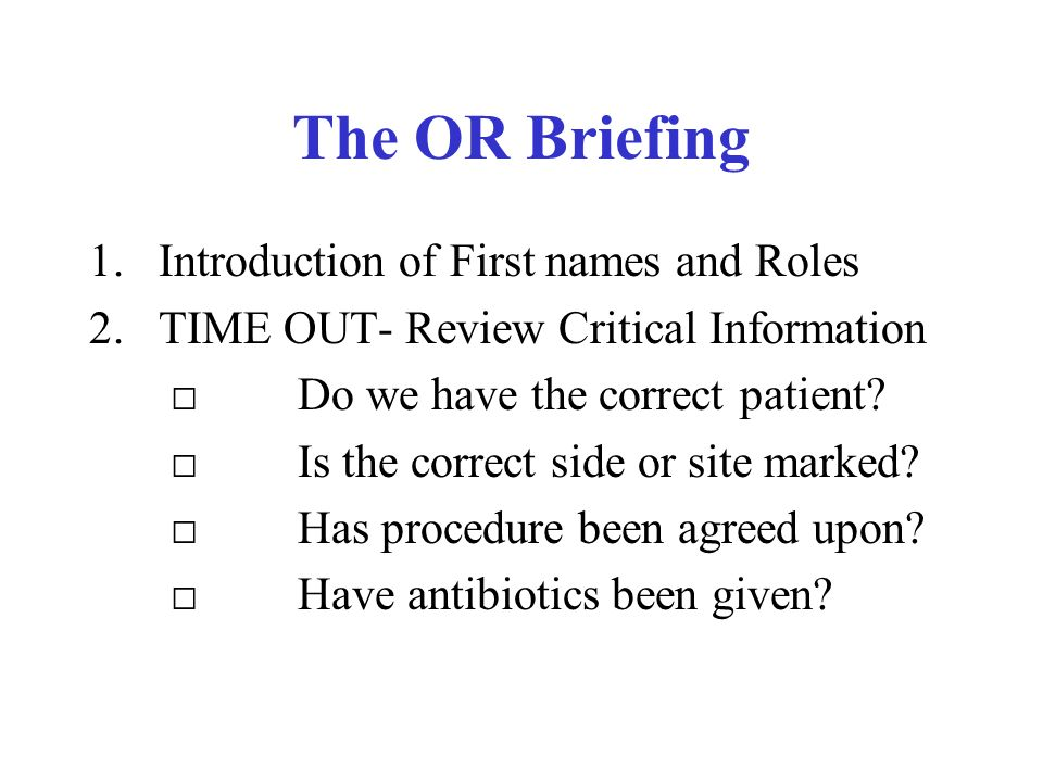 The OR Briefing 1.Introduction of First names and Roles 2.TIME OUT- Review Critical Information Do we have the correct patient.