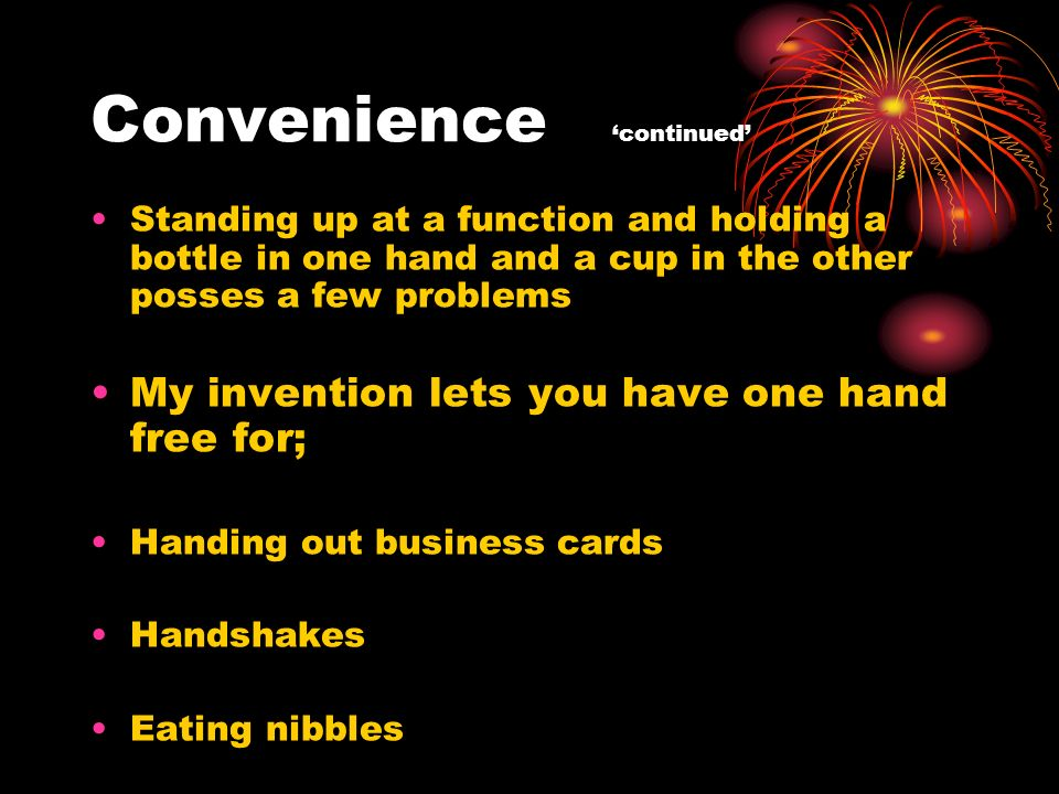 Convenience continued Standing up at a function and holding a bottle in one hand and a cup in the other posses a few problems My invention lets you have one hand free for; Handing out business cards Handshakes Eating nibbles