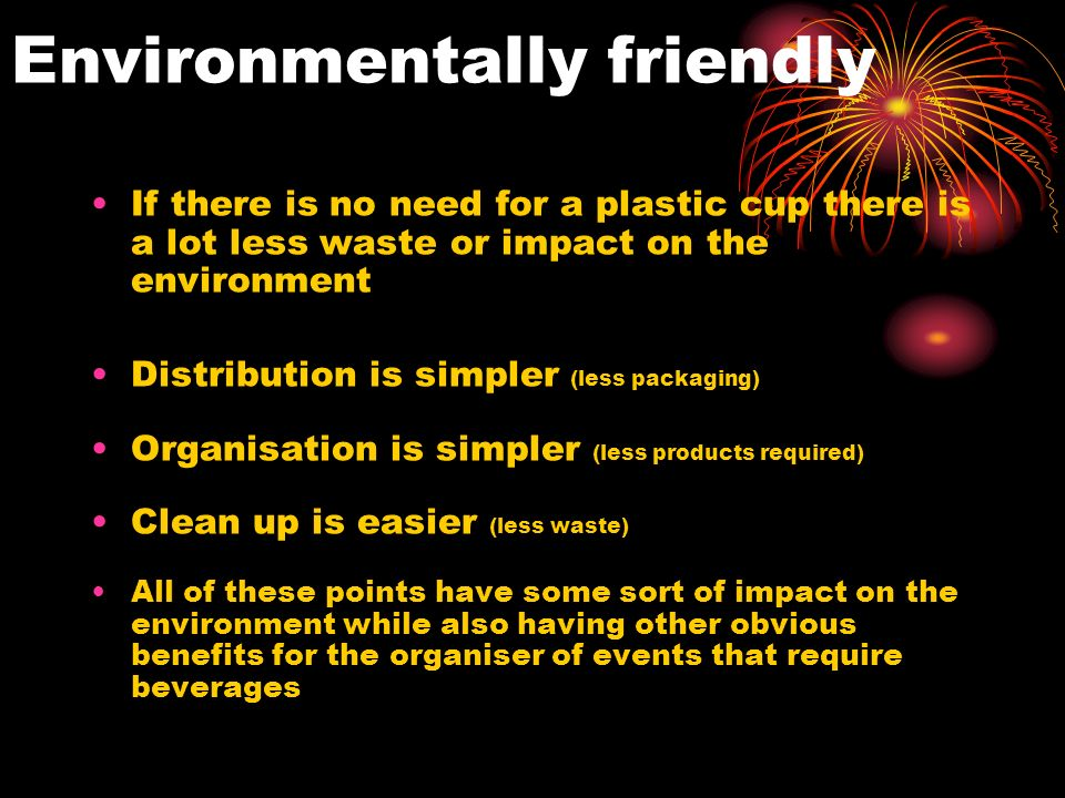 Environmentally friendly If there is no need for a plastic cup there is a lot less waste or impact on the environment Distribution is simpler (less packaging) Organisation is simpler (less products required) Clean up is easier (less waste) All of these points have some sort of impact on the environment while also having other obvious benefits for the organiser of events that require beverages