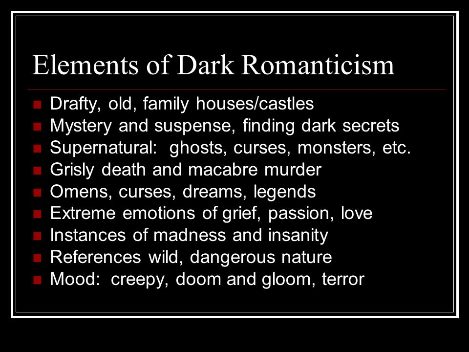 Elements of Dark Romanticism Drafty, old, family houses/castles Mystery and suspense, finding dark secrets Supernatural: ghosts, curses, monsters, etc.