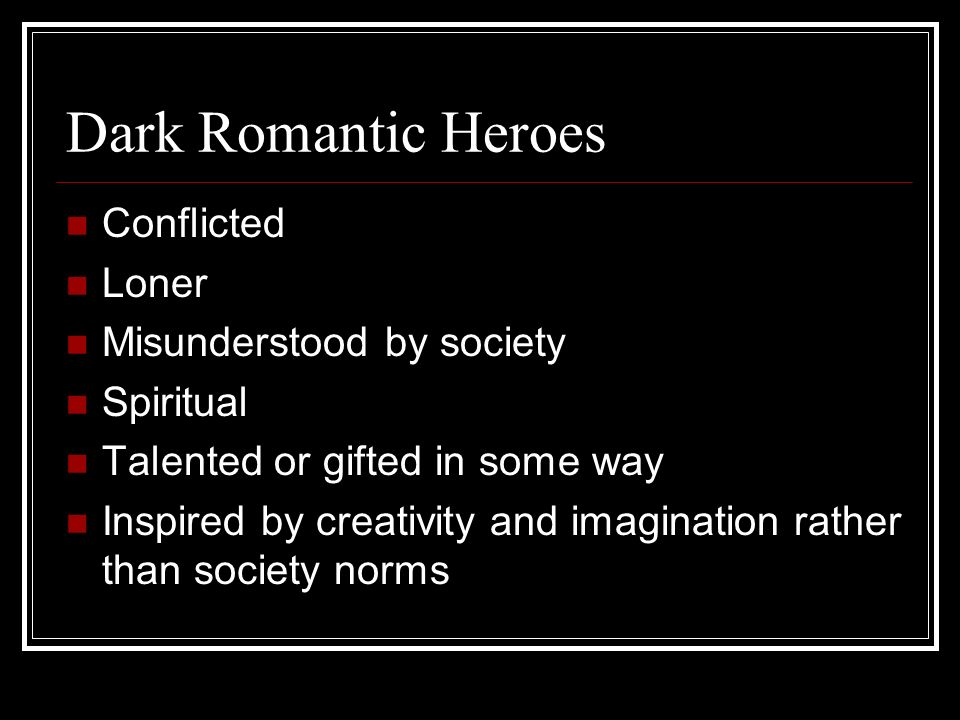 Dark Romantic Heroes Conflicted Loner Misunderstood by society Spiritual Talented or gifted in some way Inspired by creativity and imagination rather than society norms