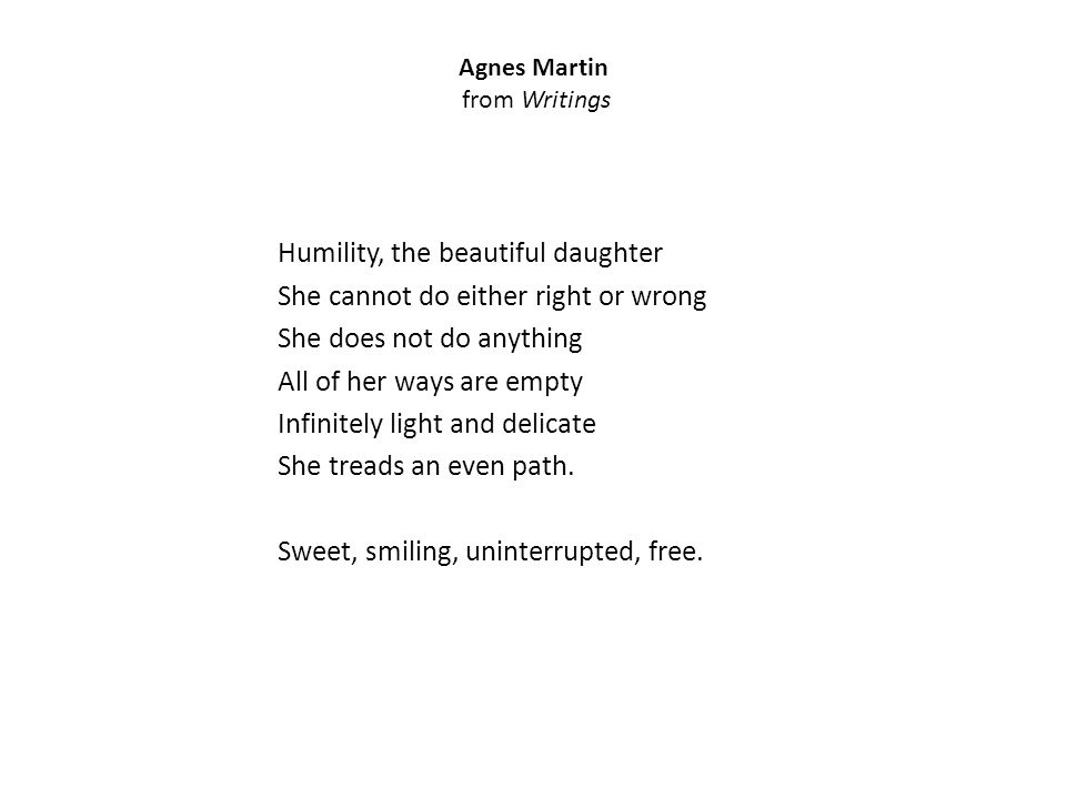 Agnes Martin from Writings Humility, the beautiful daughter She cannot do either right or wrong She does not do anything All of her ways are empty Infinitely light and delicate She treads an even path.