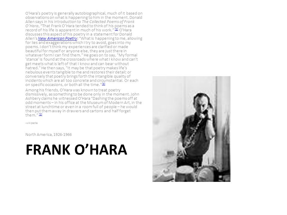 FRANK OHARA O Hara s poetry is generally autobiographical, much of it based on observations on what is happening to him in the moment.
