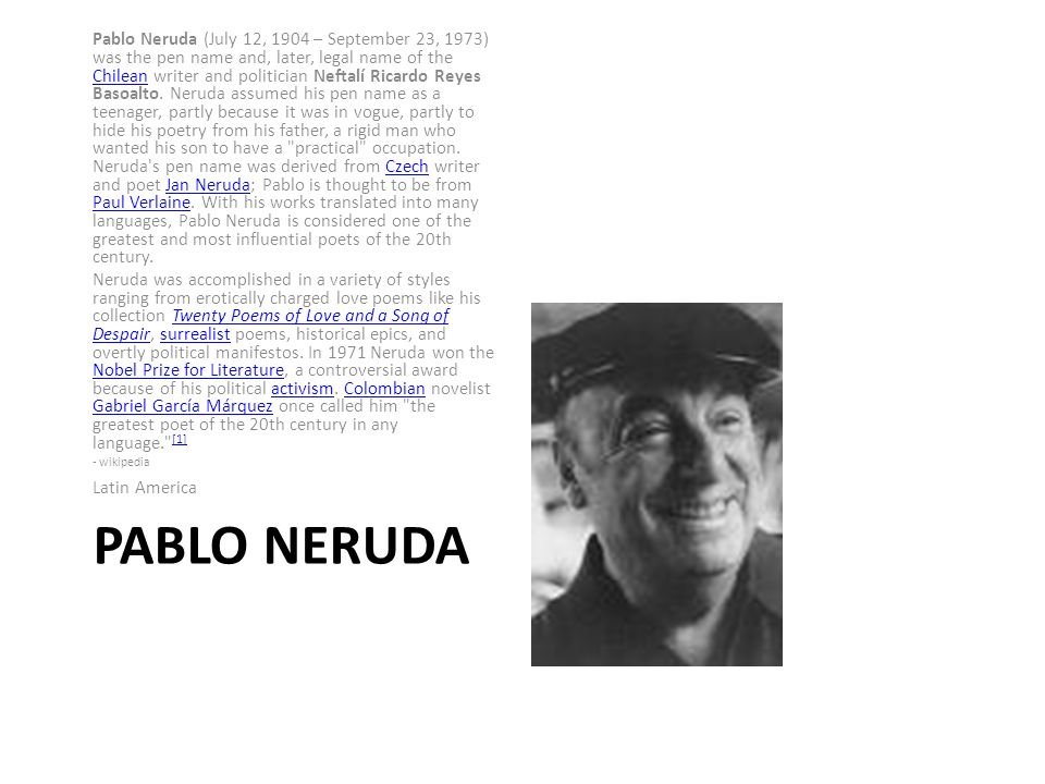 PABLO NERUDA Pablo Neruda (July 12, 1904 – September 23, 1973) was the pen name and, later, legal name of the Chilean writer and politician Neftalí Ricardo Reyes Basoalto.