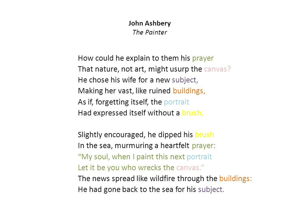 John Ashbery The Painter How could he explain to them his prayer That nature, not art, might usurp the canvas.