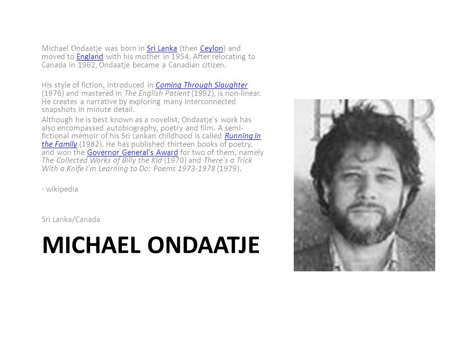 MICHAEL ONDAATJE Michael Ondaatje was born in Sri Lanka (then Ceylon) and moved to England with his mother in 1954.