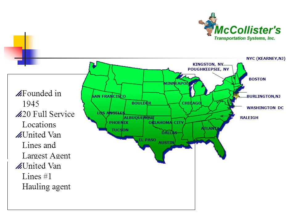 Founded in Full Service Locations United Van Lines and Largest Agent United Van Lines #1 Hauling agent DALLAS AUSTIN LOS ANGELES SAN FRANCISCO MINNEAPOLIS CHICAGO RALEIGH ATLANTA WASHINGTON DC BOSTON BURLINGTON,NJ POUGHKEEPSIE, NY KINGSTON, NY NYC (KEARNEY,NJ) OKLAHOMA CITY BOULDER TUCSON PHOENIX ALBUQUERQUE EL PASO