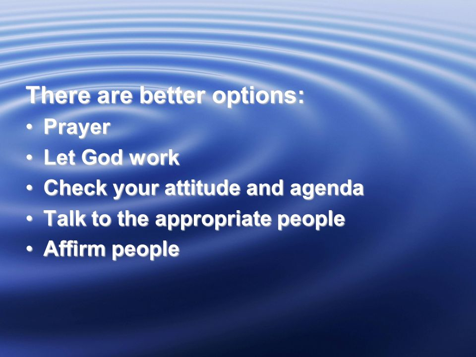 There are better options: PrayerPrayer Let God workLet God work Check your attitude and agendaCheck your attitude and agenda Talk to the appropriate peopleTalk to the appropriate people Affirm peopleAffirm people