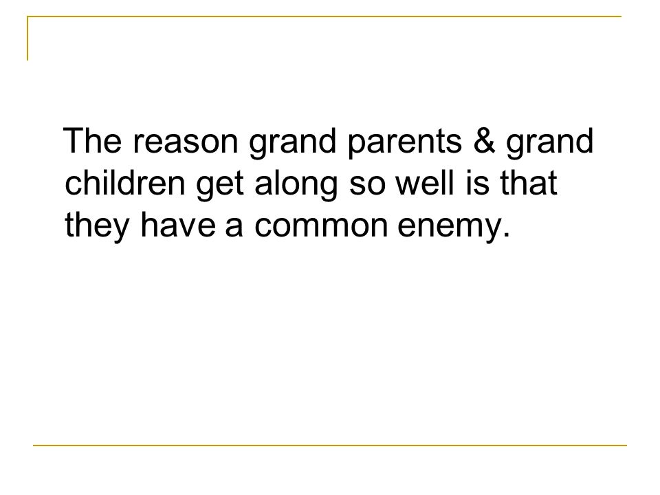 The reason grand parents & grand children get along so well is that they have a common enemy.