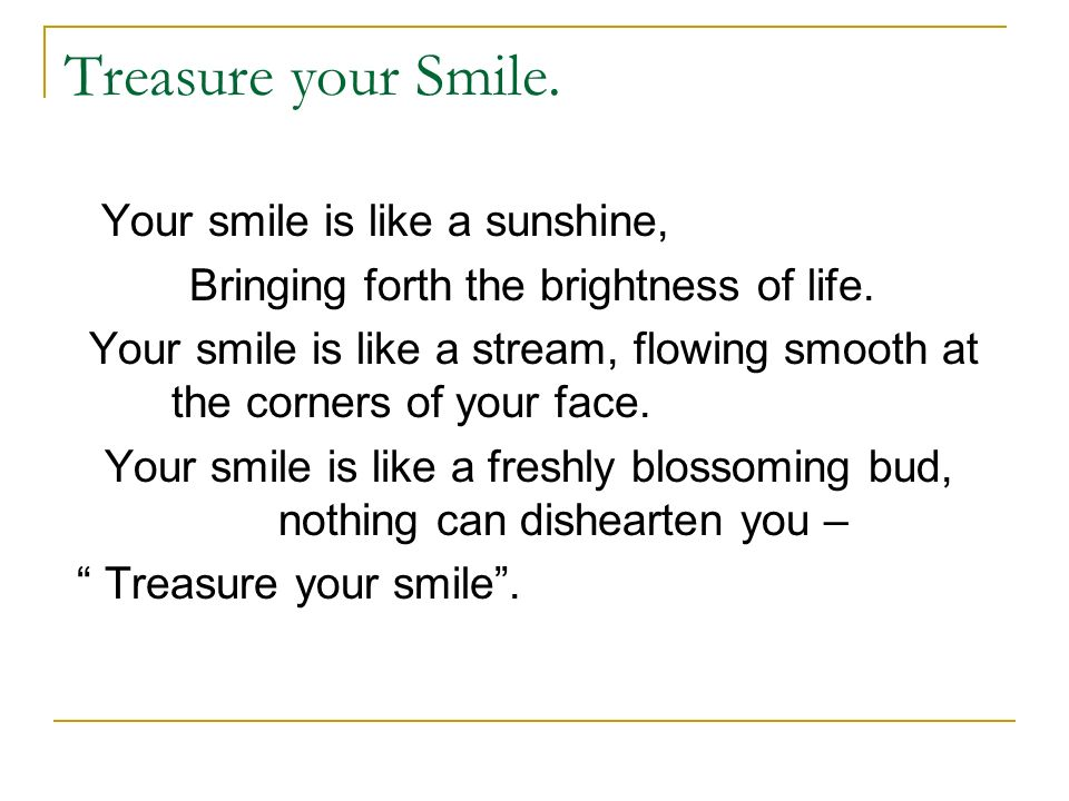 Treasure your Smile. Your smile is like a sunshine, Bringing forth the brightness of life.