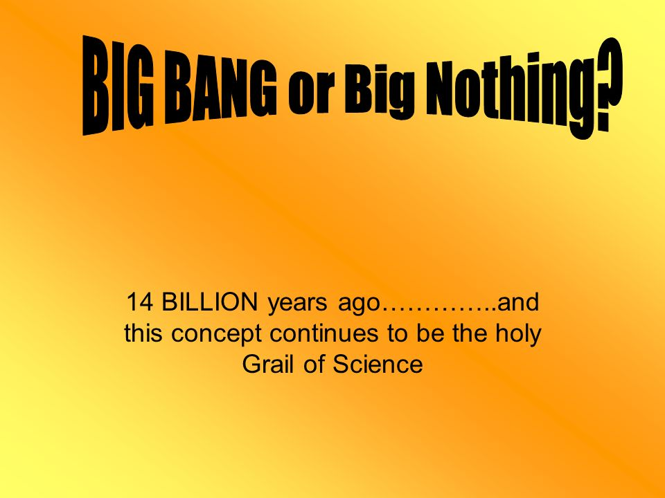 14 BILLION years ago…………..and this concept continues to be the holy Grail of Science