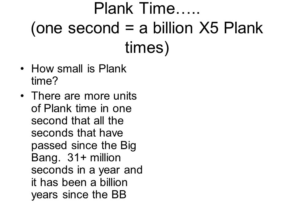 Plank Time….. (one second = a billion X5 Plank times) How small is Plank time.