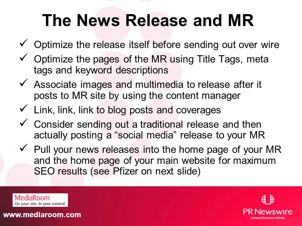 Optimize the release itself before sending out over wire Optimize the pages of the MR using Title Tags, meta tags and keyword descriptions Associate images and multimedia to release after it posts to MR site by using the content manager Link, link, link to blog posts and coverages Consider sending out a traditional release and then actually posting a social media release to your MR Pull your news releases into the home page of your MR and the home page of your main website for maximum SEO results (see Pfizer on next slide) The News Release and MR