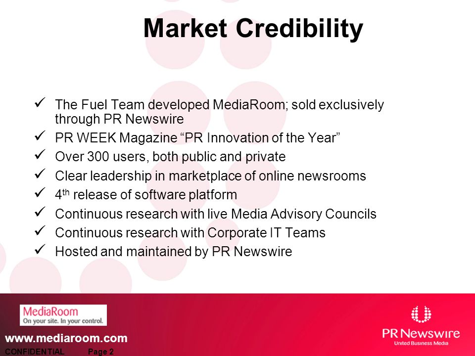 www.mediaroom.com Market Credibility The Fuel Team developed MediaRoom; sold exclusively through PR Newswire PR WEEK Magazine PR Innovation of the Year Over 300 users, both public and private Clear leadership in marketplace of online newsrooms 4 th release of software platform Continuous research with live Media Advisory Councils Continuous research with Corporate IT Teams Hosted and maintained by PR Newswire CONFIDENTIAL Page 2