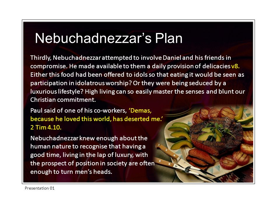 Presentation 01 Thirdly, Nebuchadnezzar attempted to involve Daniel and his friends in compromise.