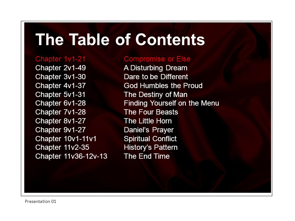 The Table of Contents Chapter 1v1-21 Compromise or Else Chapter 2v1-49A Disturbing Dream Chapter 3v1-30 Dare to be Different Chapter 4v1-37God Humbles the Proud Chapter 5v1-31The Destiny of Man Chapter 6v1-28 Finding Yourself on the Menu Chapter 7v1-28 The Four Beasts Chapter 8v1-27 The Little Horn Chapter 9v1-27Daniels Prayer Chapter 10v1-11v1Spiritual Conflict Chapter 11v2-35Historys Pattern Chapter 11v36-12v-13 The End Time Presentation 01