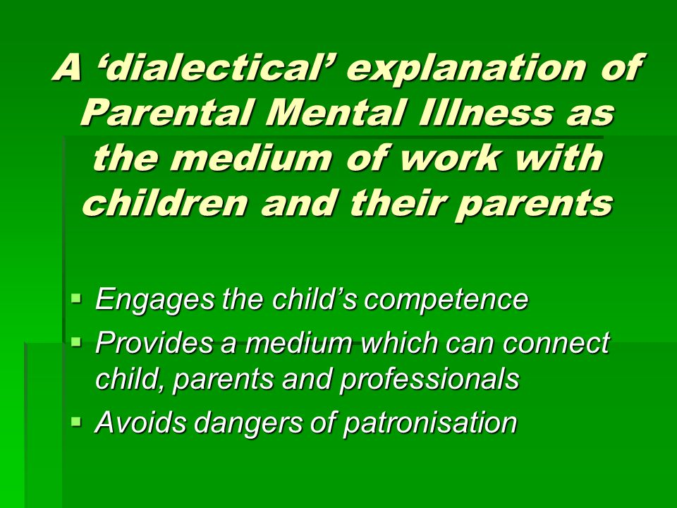 A dialectical explanation of Parental Mental Illness as the medium of work with children and their parents Engages the childs competence Engages the childs competence Provides a medium which can connect child, parents and professionals Provides a medium which can connect child, parents and professionals Avoids dangers of patronisation Avoids dangers of patronisation