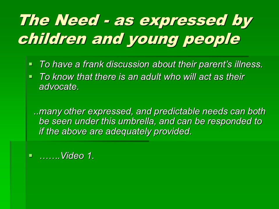 The Need - as expressed by children and young people To have a frank discussion about their parents illness.