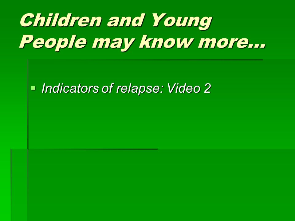 Children and Young People may know more… Indicators of relapse: Video 2 Indicators of relapse: Video 2