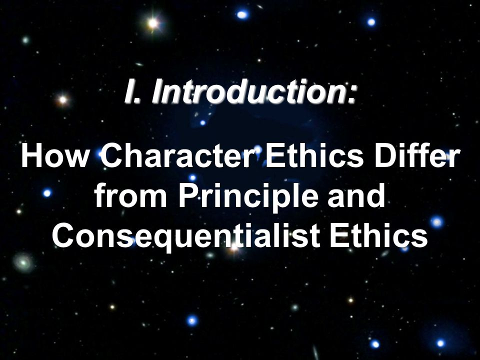 I. Introduction: How Character Ethics Differ from Principle and Consequentialist Ethics