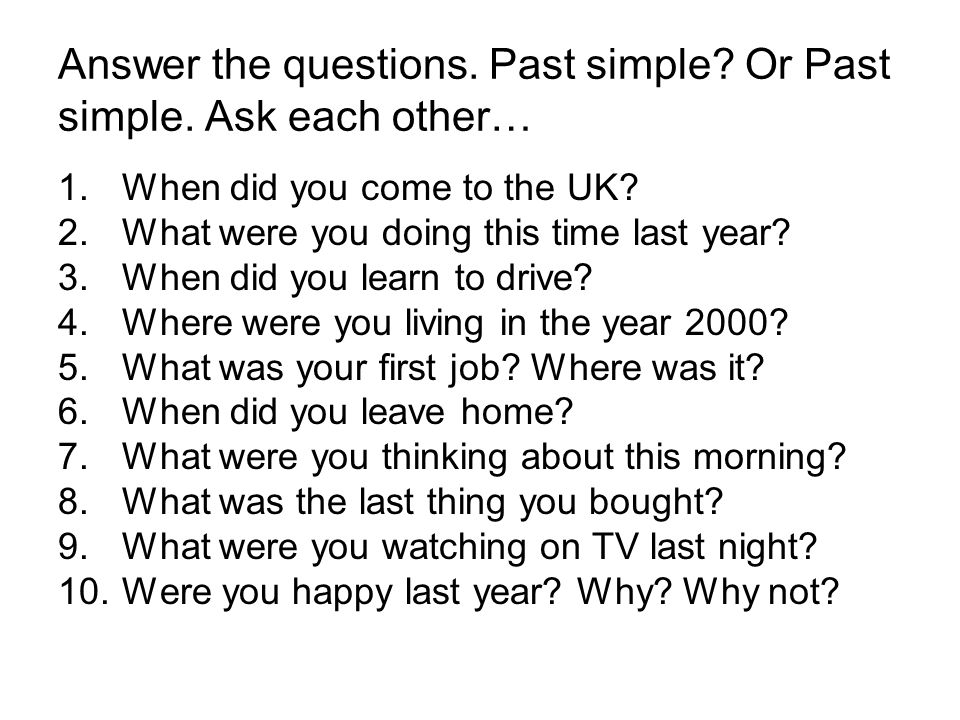 Answer the questions. Past simple. Or Past simple.