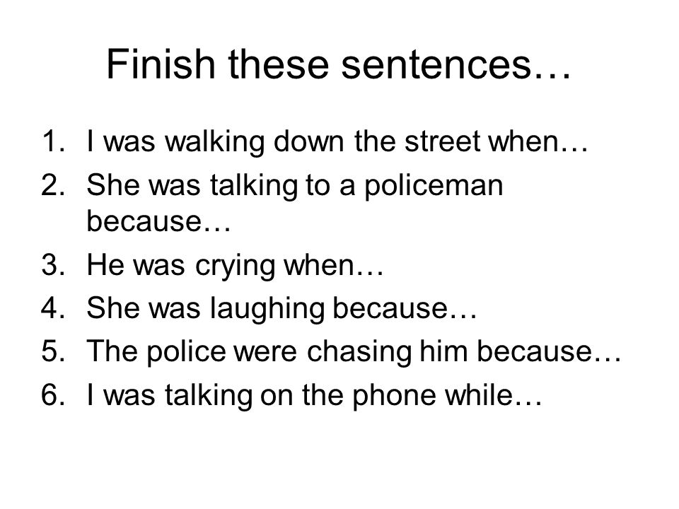 Finish these sentences… 1.I was walking down the street when… 2.She was talking to a policeman because… 3.He was crying when… 4.She was laughing because… 5.The police were chasing him because… 6.I was talking on the phone while…