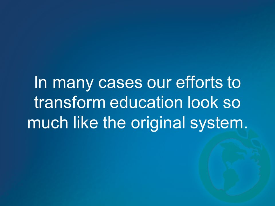 In many cases our efforts to transform education look so much like the original system.