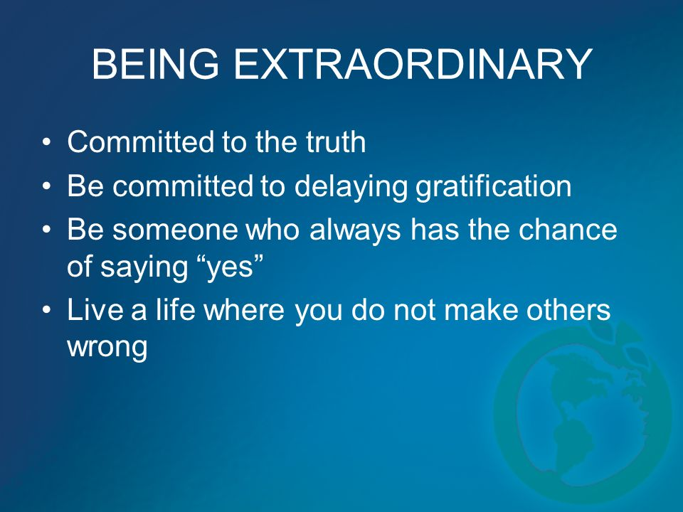 BEING EXTRAORDINARY Committed to the truth Be committed to delaying gratification Be someone who always has the chance of saying yes Live a life where you do not make others wrong