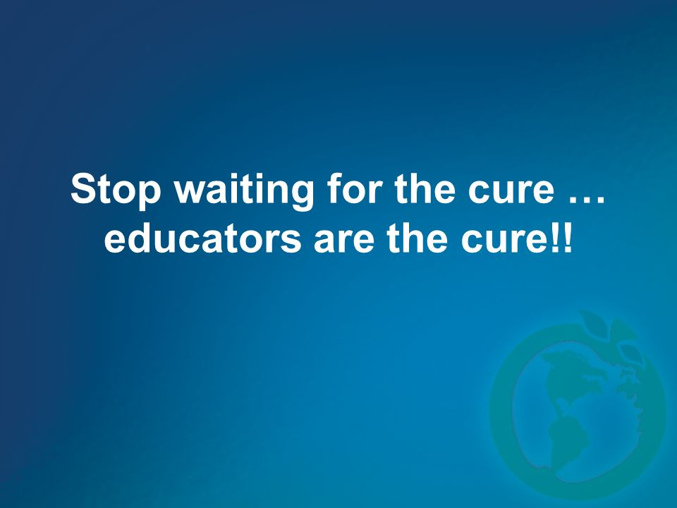 Stop waiting for the cure … educators are the cure!!